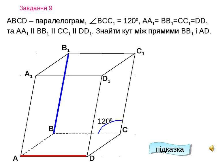 Завдання 9 А D С А1 B1 С1 D1 В 1200 підказка АВСD – паралелограм, ВСC1 = 1200...