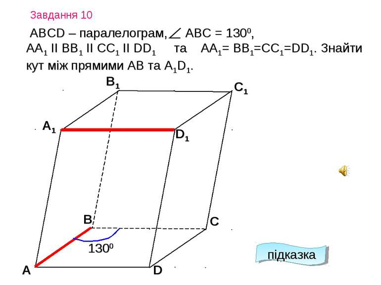 Завдання 10 підказка А D С А1 B1 С1 D1 В АВСD – паралелограм, АВС = 1300, АА1...