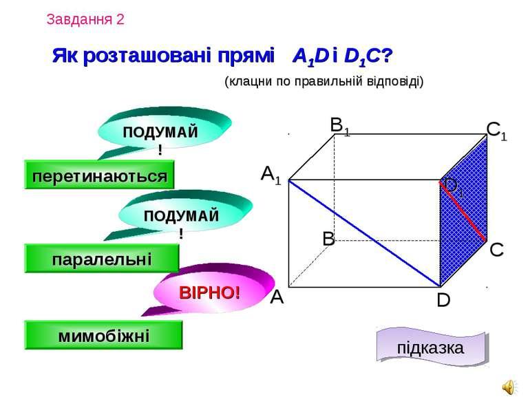 Завдання 2 Як розташовані прямі A1D і D1C? А D С В B1 С1 D1 А1 (клацни по пра...