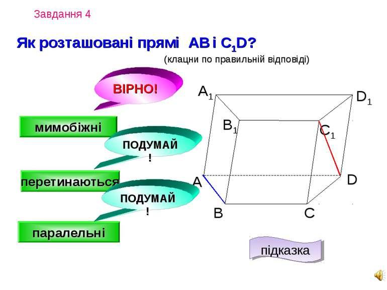 Завдання 4 А D С В B1 С1 D1 А1 Як розташовані прямі AВ і C1D? (клацни по прав...