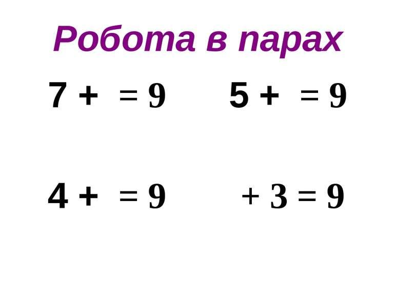 Робота в парах 7 + = 9 5 + = 9 4 + = 9 + 3 = 9