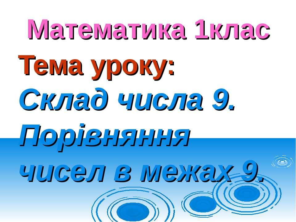 Математика 1клас Тема уроку: Склад числа 9. Порівняння чисел в межах 9.