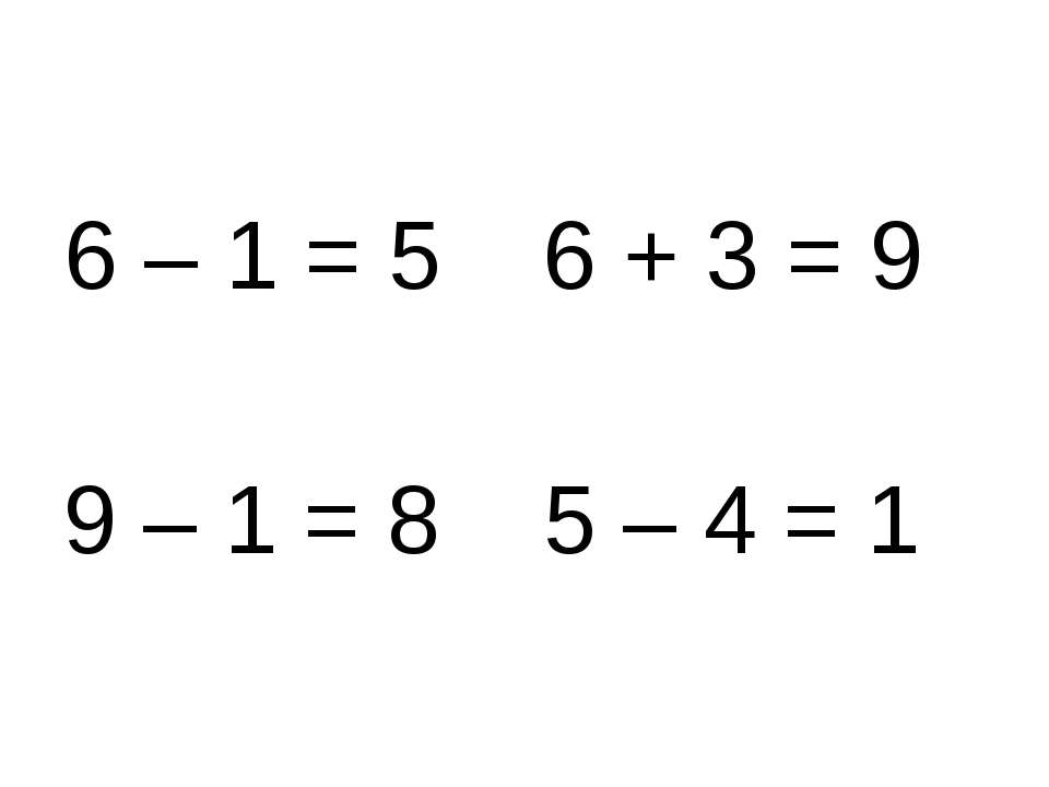 6 – 1 = 5 6 + 3 = 9 9 – 1 = 8 5 – 4 = 1