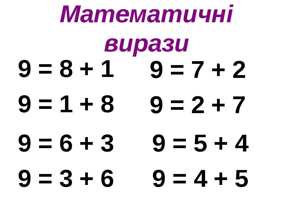 Математичні вирази 9 = 8 + 1 9 = 1 + 8 9 = 7 + 2 9 = 2 + 7 9 = 6 + 3 9 = 3 + ...