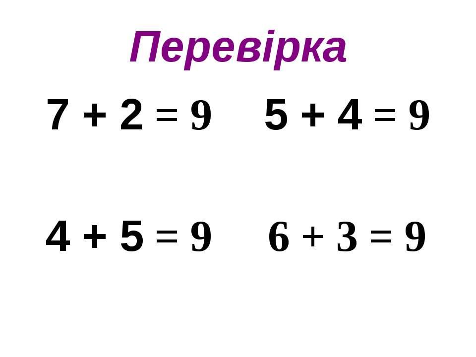 Перевірка 7 + 2 = 9 5 + 4 = 9 4 + 5 = 9 6 + 3 = 9
