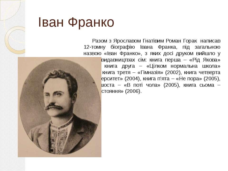 Іван Франко Разом з Ярославом Гнатівим Роман Горак написав 12-томну біографію...
