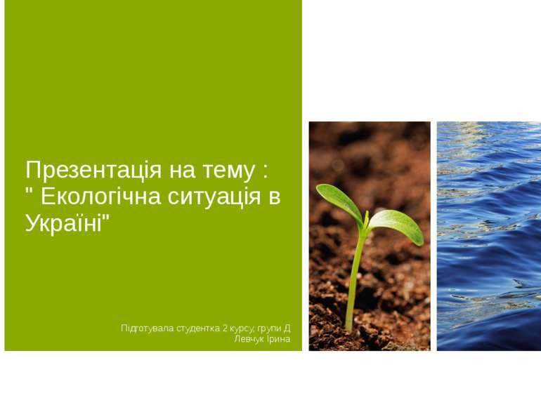 """Презентація на тему : """" Екологічна ситуація в Україні"""" Підготувала студентка ..."""