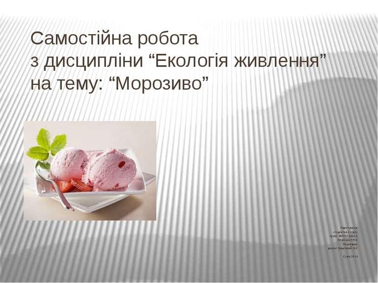 """Самостійна робота з дисципліни """"Екологія живлення"""" на тему: """"Морозиво"""" Підгот..."""