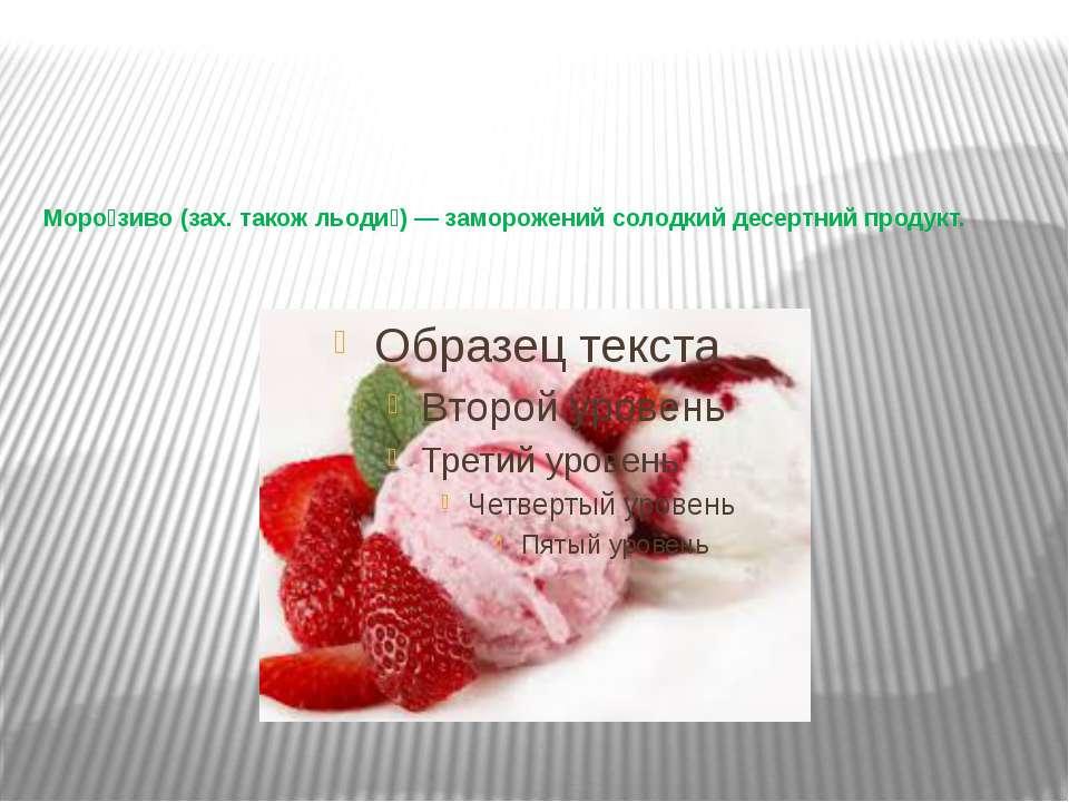 Моро зиво(зах. такожльоди )— заморожений солодкий десертний продукт.