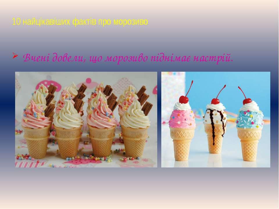 10 найцікавіших фактів про морозиво Вчені довели, що морозиво піднімає настрій.