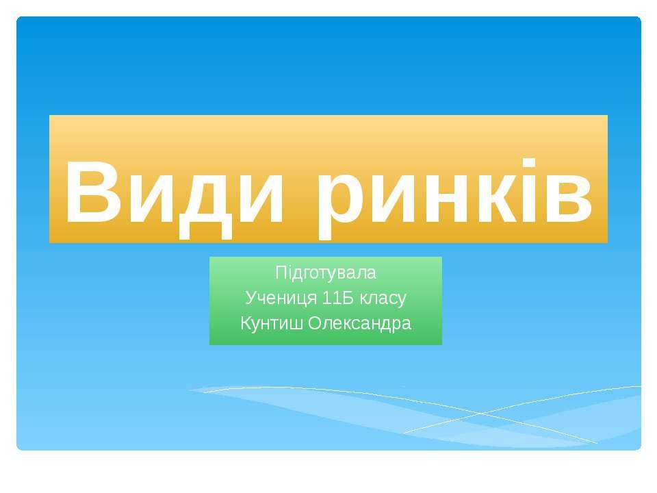 Види ринків Підготувала Учениця 11Б класу Кунтиш Олександра
