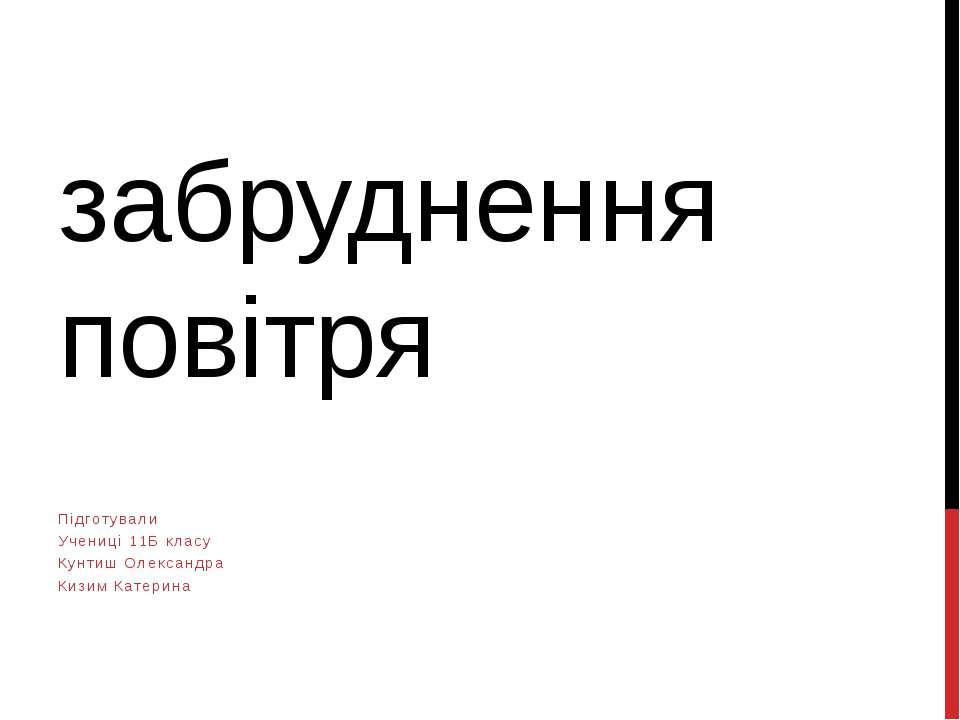 забруднення повітря Підготували Учениці 11Б класу Кунтиш Олександра Кизим Кат...