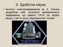 3. Здобутки науки. Інститут електрозварювання ім. Є. Патона розробляв нові те...
