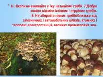 6. Ніколи не вживайте у їжу незнайомі гриби. 7.Добре знайте відміни їстівних ...