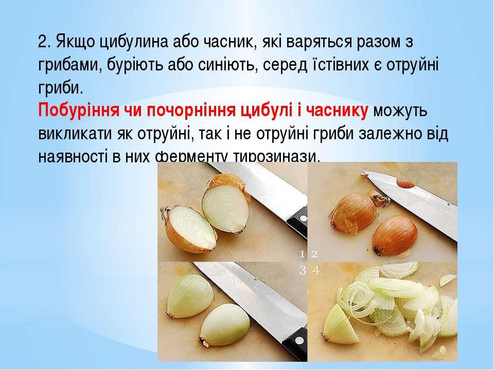 2. Якщо цибулина або часник, які варяться разом з грибами, буріють або синіют...