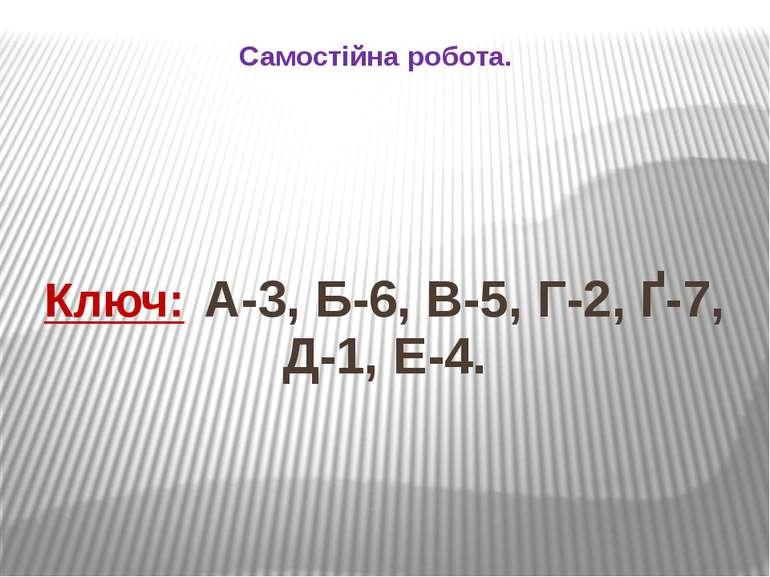 Самостійна робота. Ключ: А-3, Б-6, В-5, Г-2, Ґ-7, Д-1, Е-4.