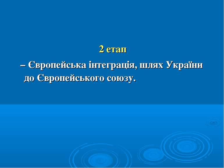 2 етап – Європейська інтеграція, шлях України до Європейського союзу.