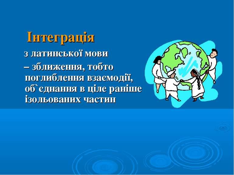 Інтеграція з латинської мови – зближення, тобто поглиблення взаємодії, об`єдн...
