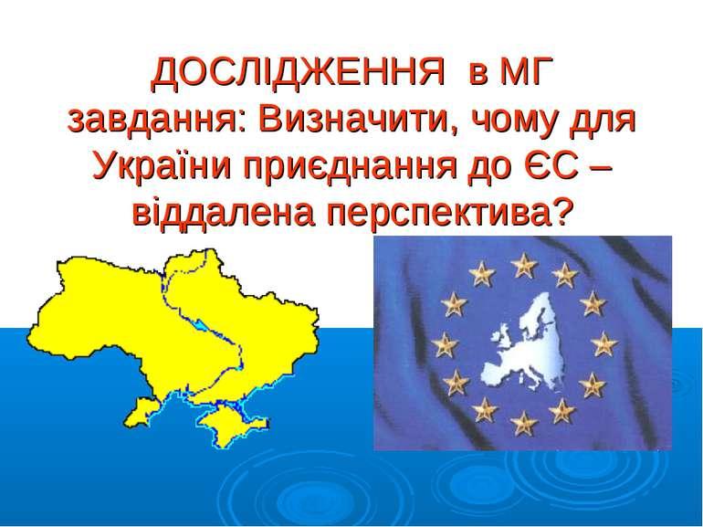 ДОСЛІДЖЕННЯ в МГ завдання: Визначити, чому для України приєднання до ЄС – від...