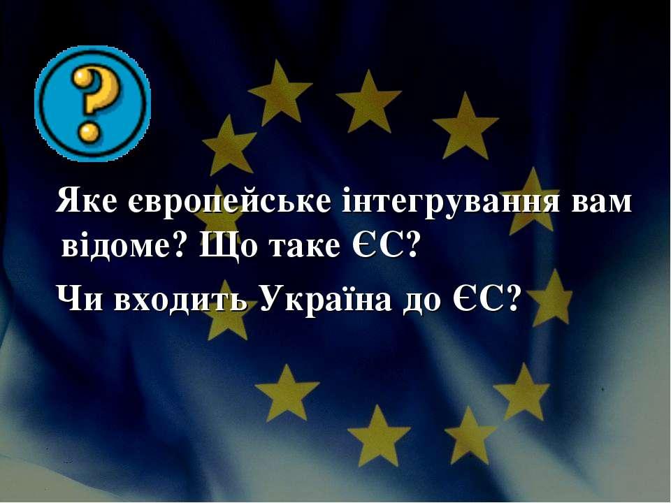 Яке європейське інтегрування вам відоме? Що таке ЄС? Чи входить Україна до ЄС?