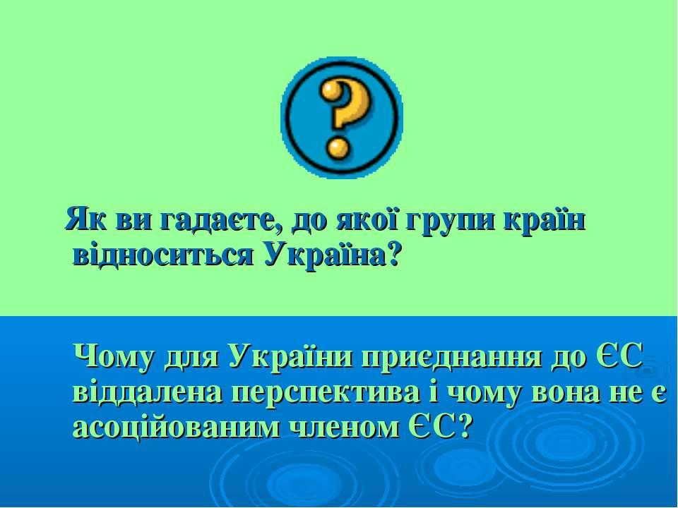 Як ви гадаєте, до якої групи країн відноситься Україна? Чому для України приє...