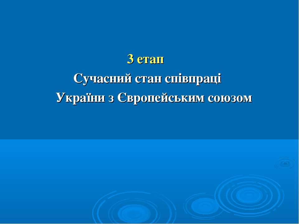 3 етап Сучасний стан співпраці України з Європейським союзом