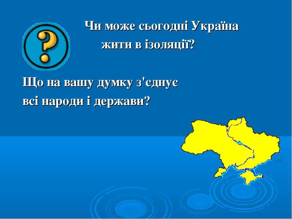 Чи може сьогодні Україна жити в ізоляції? Що на вашу думку з'єднує всі народи...