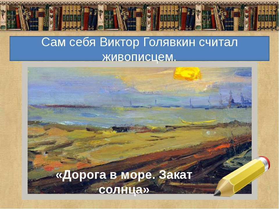 «Дорога в море. Закат солнца» Сам себя Виктор Голявкин считал живописцем.