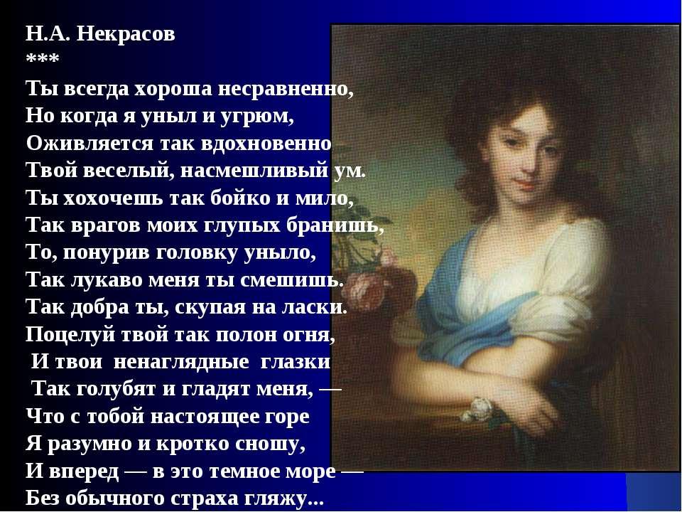 Н.А. Некрасов *** Ты всегда хороша несравненно, Но когда я уныл и угрюм, Ожив...