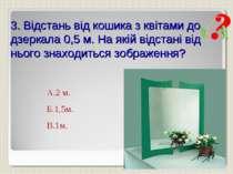 3. Відстань від кошика з квітами до дзеркала 0,5 м. На якій відстані від ньог...