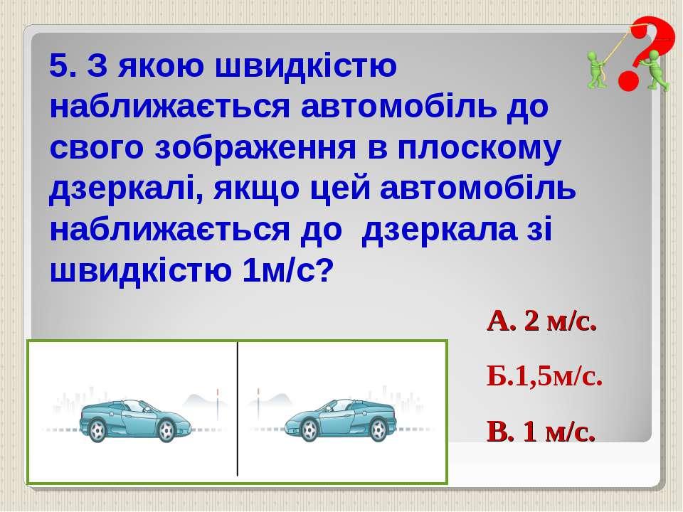 5. З якою швидкістю наближається автомобіль до свого зображення в плоскому дз...