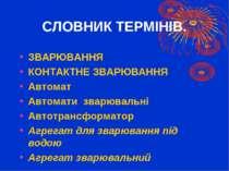 СЛОВНИК ТЕРМІНІВ. ЗВАРЮВАННЯ КОНТАКТНЕ ЗВАРЮВАННЯ Автомат Автомати зварювальн...