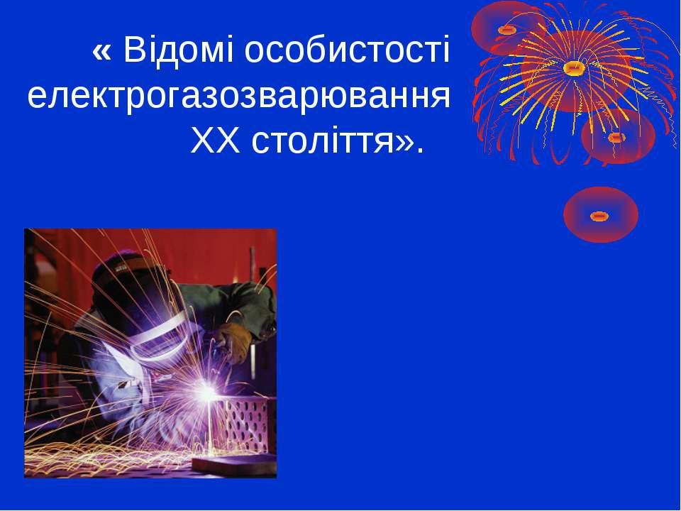 « Відомі особистості електрогазозварювання ХХ століття».