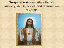 Gospel music describes the life, ministry, death, burial, and resurrection of...