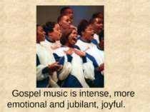 Gospel music is intense, more emotional and jubilant, joyful.
