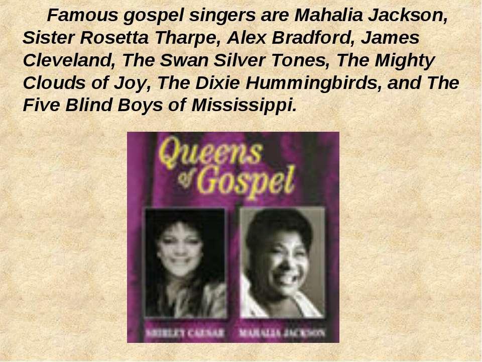 Famous gospel singers are Mahalia Jackson, Sister Rosetta Tharpe, Alex Bradfo...