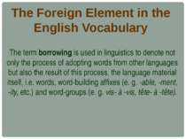 The Foreign Element in the English Vocabulary The term borrowing is used in l...