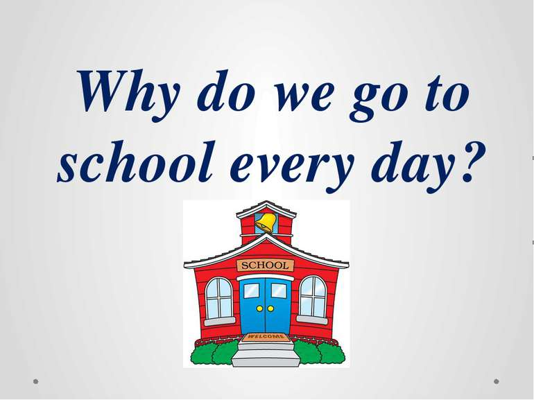 Why do we go to school every day?