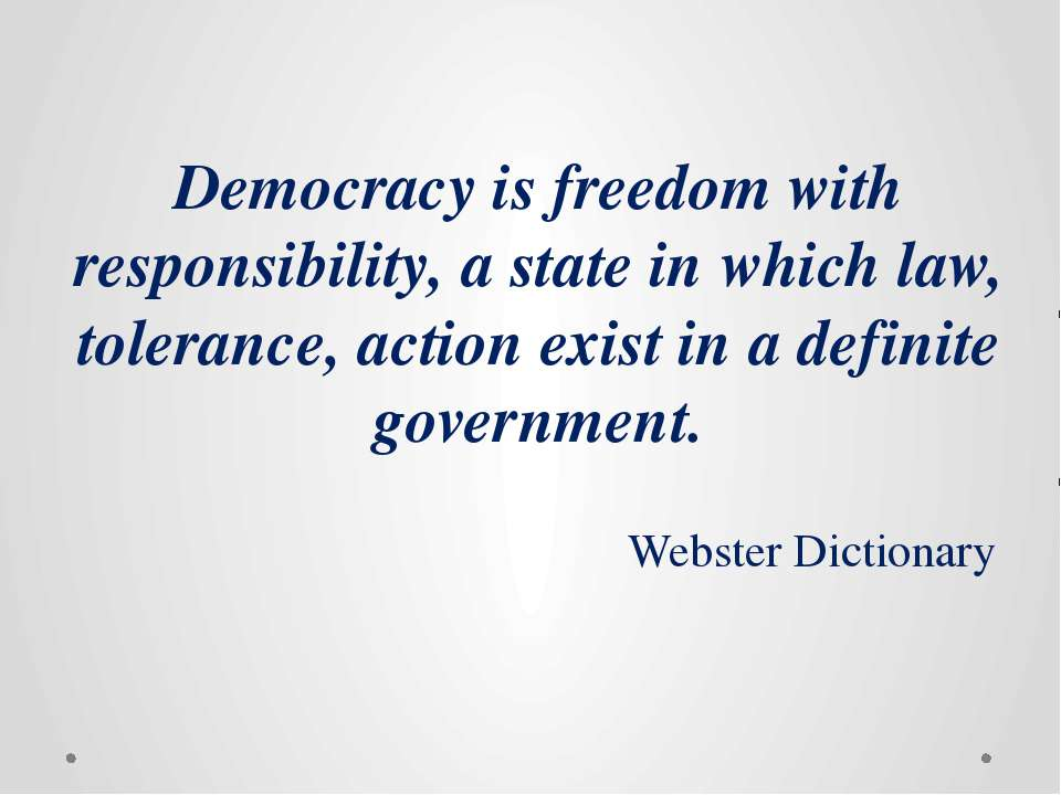 Democracy is freedom with responsibility, a state in which law, tolerance, ac...