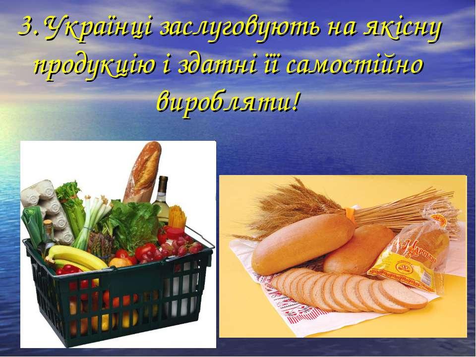 3. Українці заслуговують на якісну продукцію і здатні її самостійно виробляти!