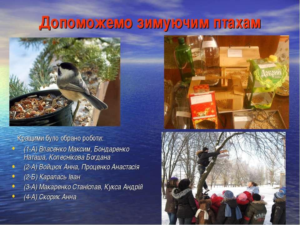 Допоможемо зимуючим птахам Кращими було обрано роботи: (1-А) Власенко Максим,...