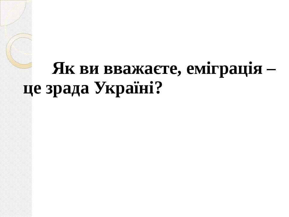 Як ви вважаєте, еміграція – це зрада Україні? Як ви вважаєте, еміграція – це ...