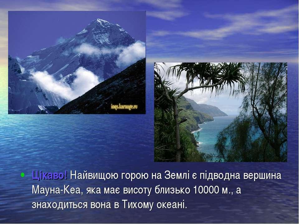 Цікаво! Найвищою горою на Землі є підводна вершина Мауна-Кеа, яка має висоту ...