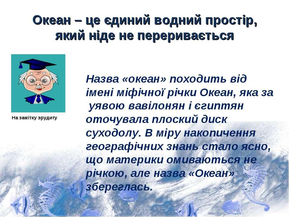 Океан – це єдиний водний простір, який ніде не переривається Назва «океан» по...
