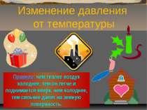 Изменение давления от температуры Правило: чем теплее воздух холоднее, тем он...