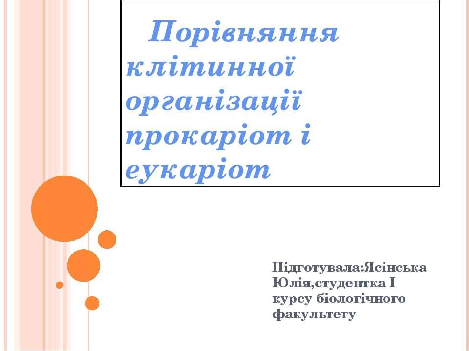Порівняння клітинної організації прокаріот і еукаріот Підготувала:Ясінська Юл...