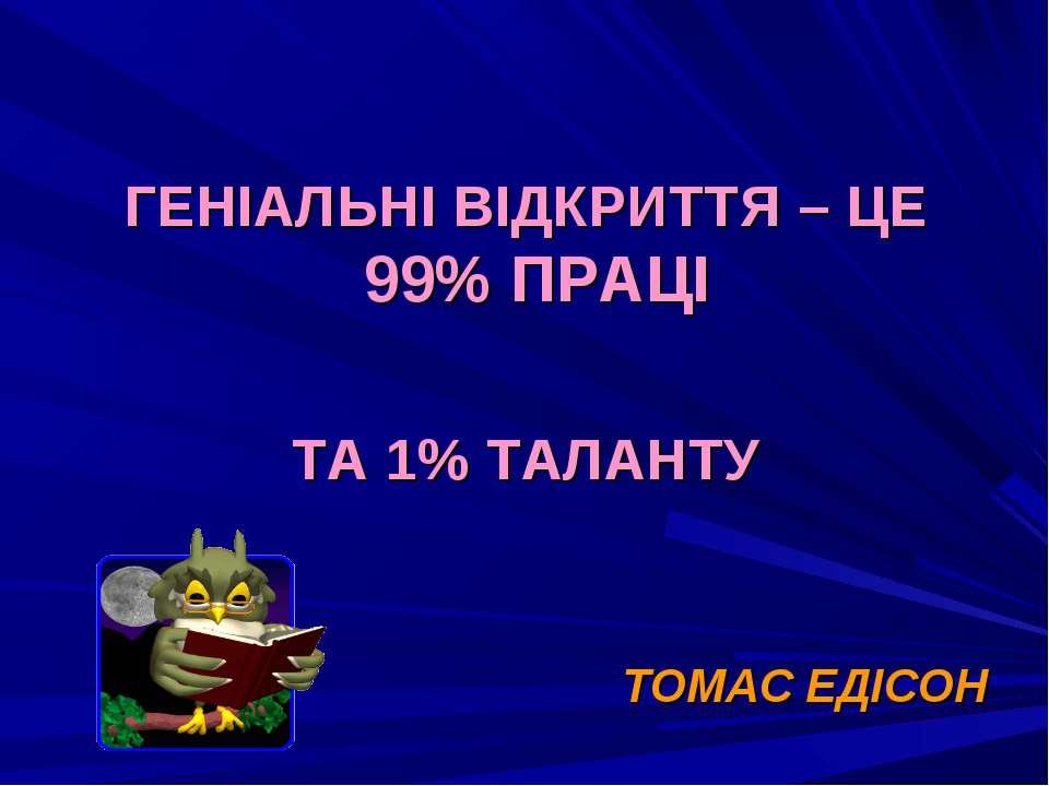 ГЕНІАЛЬНІ ВІДКРИТТЯ – ЦЕ 99% ПРАЦІ ТА 1% ТАЛАНТУ ТОМАС ЕДІСОН