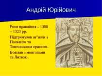 """Андрій Юрійович Роки правління – 1308 – 1323 рр. Підтримував зв""""язки з Польще..."""