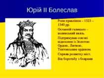 Юрій ІІ Болеслав Роки правління – 1323 – 1340 рр. Останній галицько – волинсь...