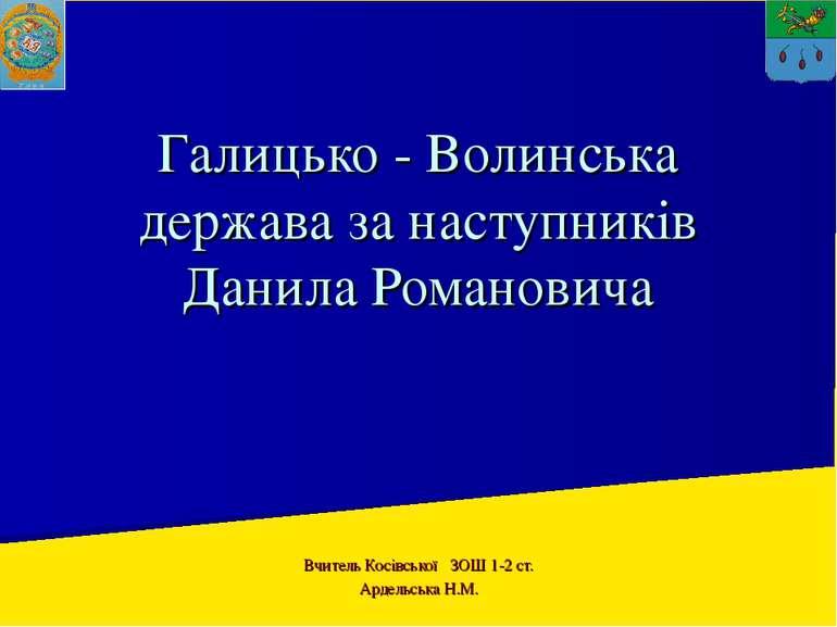 Галицько - Волинська держава за наступників Данила Романовича Вчитель Косівсь...